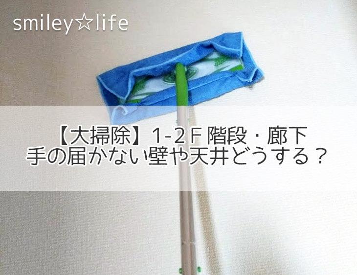 【大掃除】1-2F階段・廊下 手の届かない壁や天井どうする? | 苦手からはじめるお片付け smiley☆life